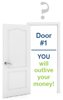 Door #1 - YOU will outlive your money!
