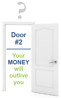 Door #2 - Your MONEY will outlive you